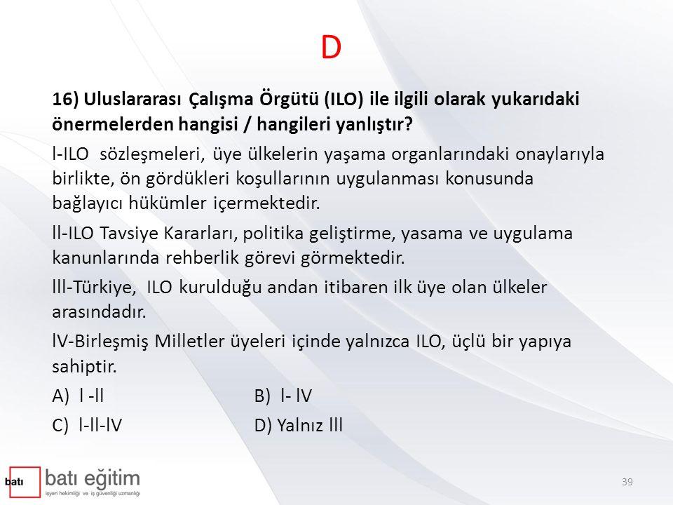 D 16) Uluslararası Çalışma Örgütü (ILO) ile ilgili olarak yukarıdaki önermelerden hangisi / hangileri yanlıştır? l-ILO sözleşmeleri, üye ülkelerin yaş