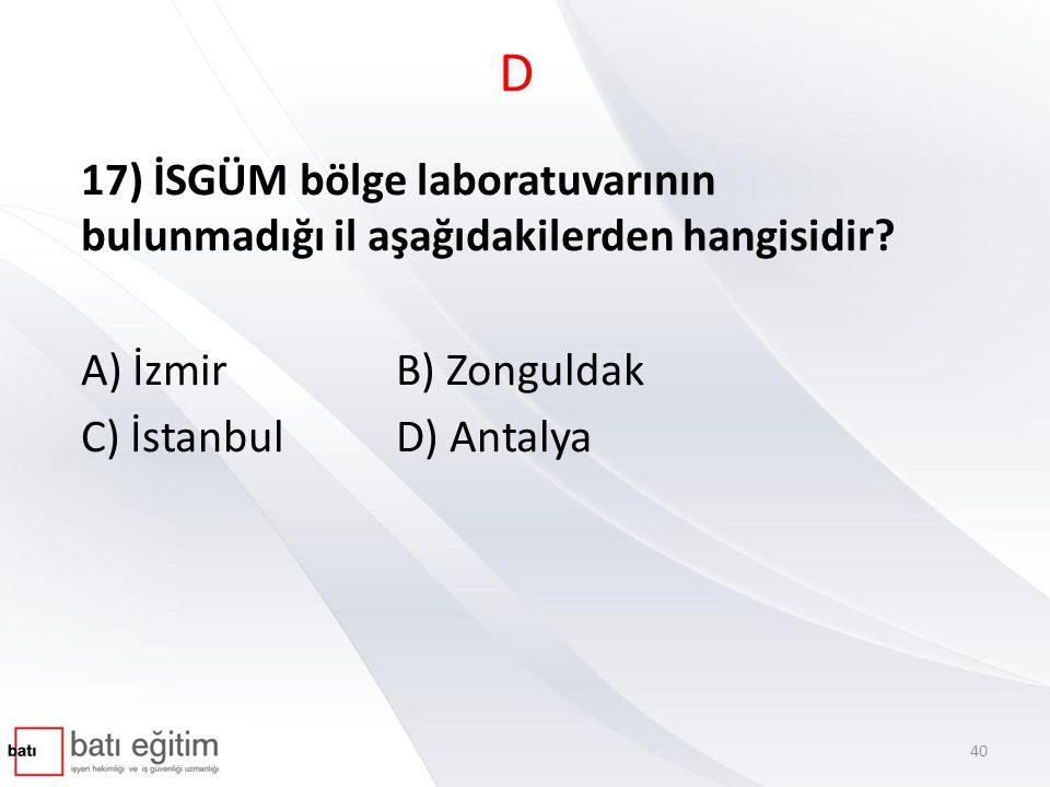 D 17) İSGÜM bölge laboratuvarının bulunmadığı il aşağıdakilerden hangisidir? A) İzmirB) Zonguldak C) İstanbulD) Antalya 40