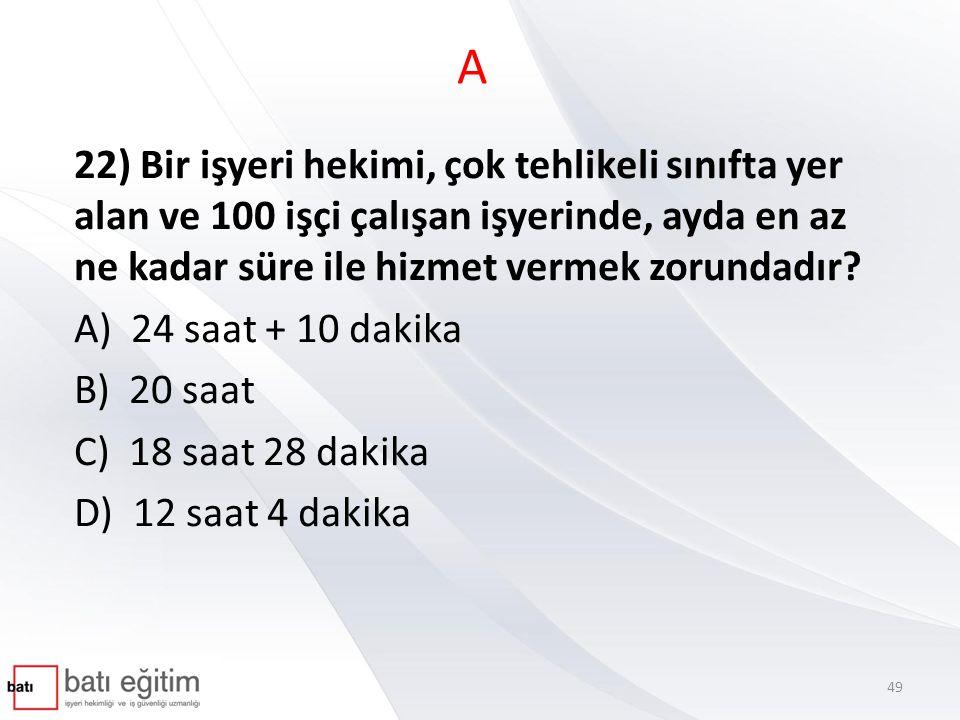 A 22) Bir işyeri hekimi, çok tehlikeli sınıfta yer alan ve 100 işçi çalışan işyerinde, ayda en az ne kadar süre ile hizmet vermek zorundadır? A) 24 sa