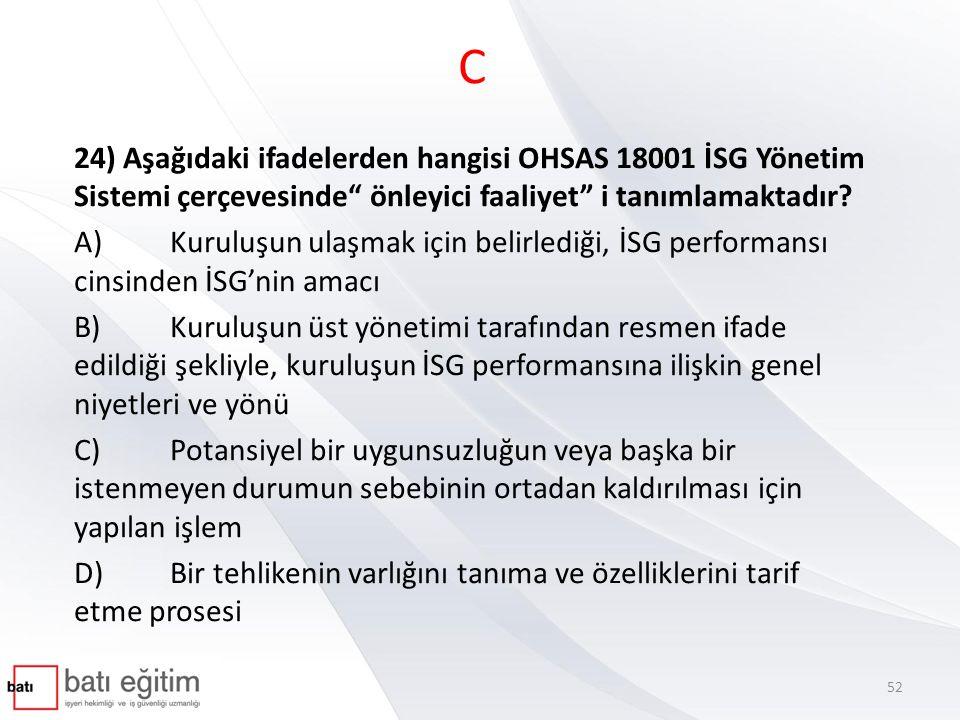 """C 24) Aşağıdaki ifadelerden hangisi OHSAS 18001 İSG Yönetim Sistemi çerçevesinde"""" önleyici faaliyet"""" i tanımlamaktadır? A)Kuruluşun ulaşmak için belir"""