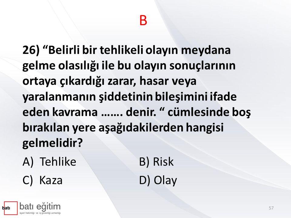 B 26) Belirli bir tehlikeli olayın meydana gelme olasılığı ile bu olayın sonuçlarının ortaya çıkardığı zarar, hasar veya yaralanmanın şiddetinin bileşimini ifade eden kavrama …….