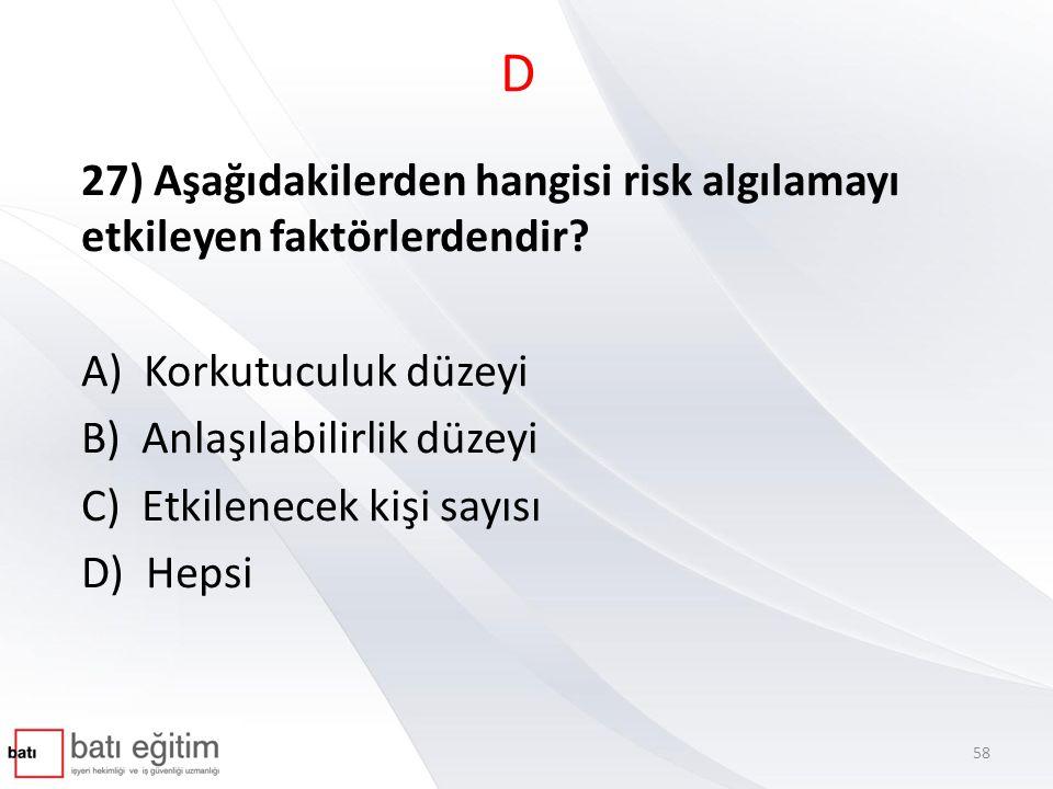 D 27) Aşağıdakilerden hangisi risk algılamayı etkileyen faktörlerdendir? A) Korkutuculuk düzeyi B) Anlaşılabilirlik düzeyi C) Etkilenecek kişi sayısı