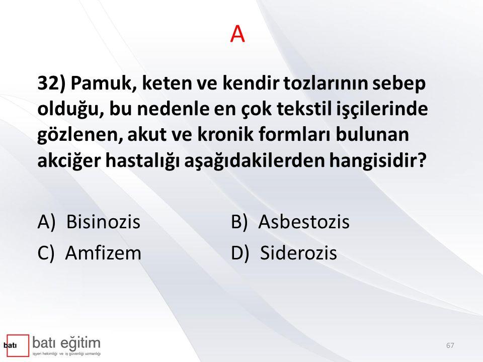 A 32) Pamuk, keten ve kendir tozlarının sebep olduğu, bu nedenle en çok tekstil işçilerinde gözlenen, akut ve kronik formları bulunan akciğer hastalığı aşağıdakilerden hangisidir.