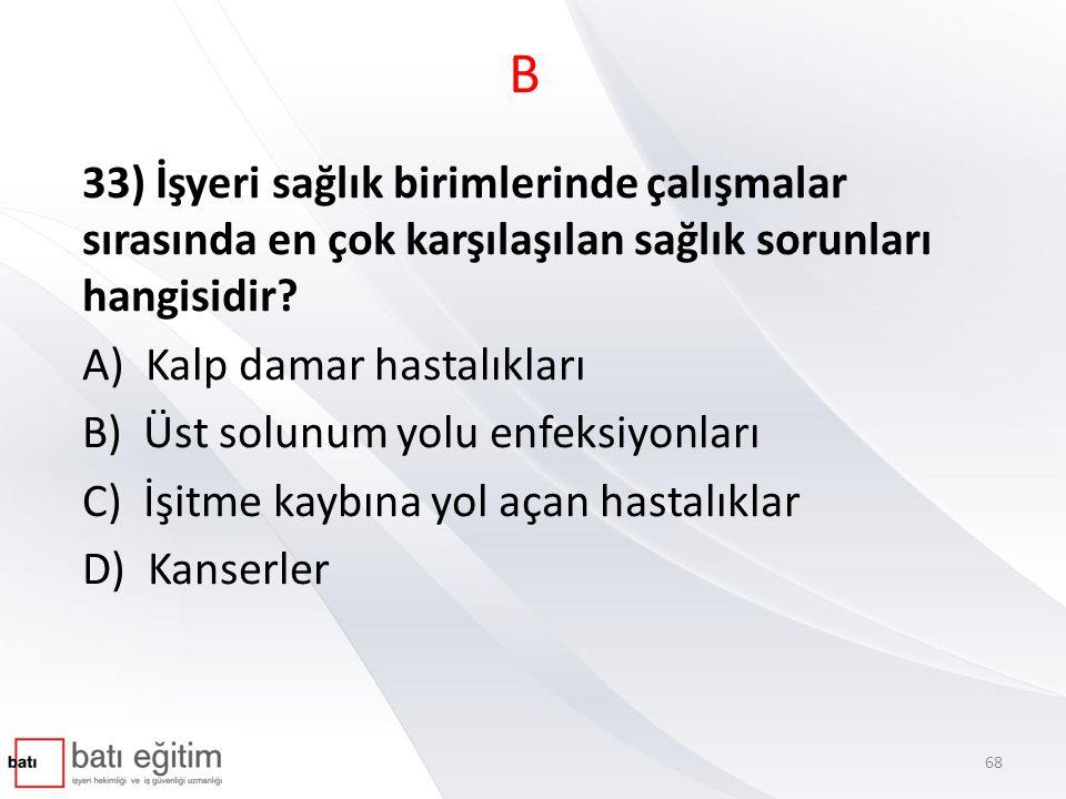 B 33) İşyeri sağlık birimlerinde çalışmalar sırasında en çok karşılaşılan sağlık sorunları hangisidir? A) Kalp damar hastalıkları B) Üst solunum yolu