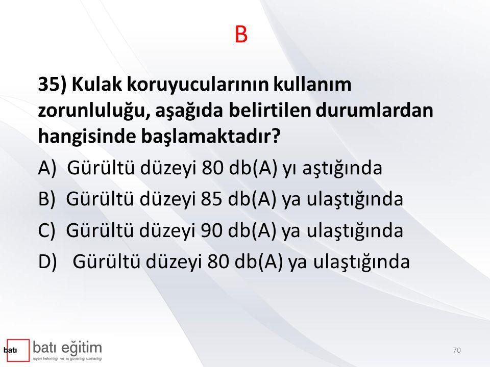 B 35) Kulak koruyucularının kullanım zorunluluğu, aşağıda belirtilen durumlardan hangisinde başlamaktadır? A) Gürültü düzeyi 80 db(A) yı aştığında B)