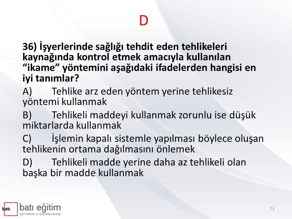 D 36) İşyerlerinde sağlığı tehdit eden tehlikeleri kaynağında kontrol etmek amacıyla kullanılan ikame yöntemini aşağıdaki ifadelerden hangisi en iyi tanımlar.