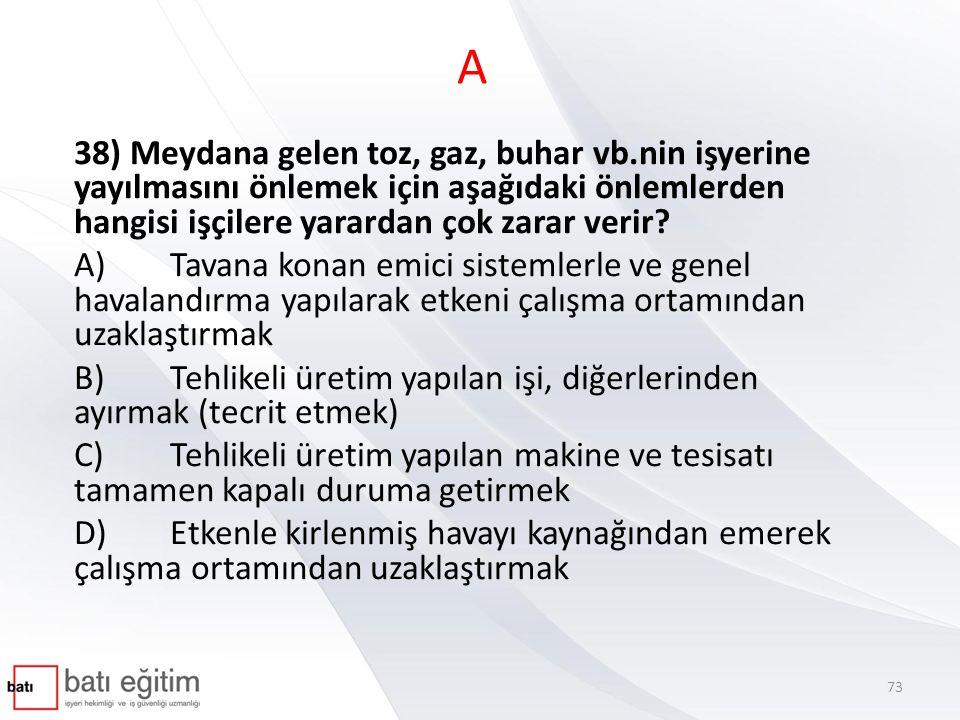 A 38) Meydana gelen toz, gaz, buhar vb.nin işyerine yayılmasını önlemek için aşağıdaki önlemlerden hangisi işçilere yarardan çok zarar verir? A)Tavana