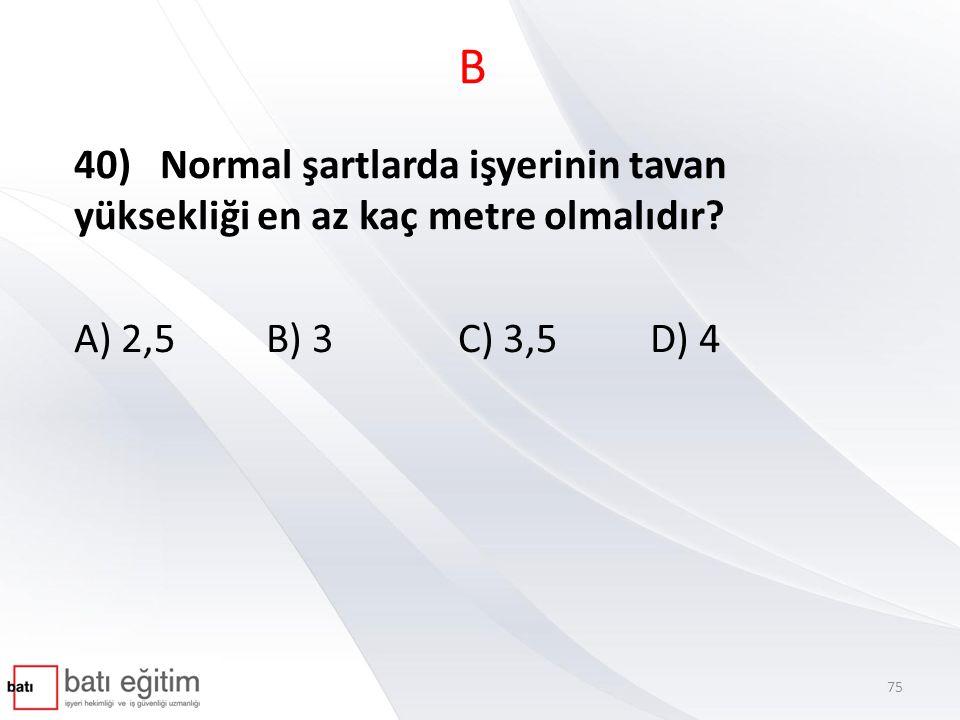 B 40) Normal şartlarda işyerinin tavan yüksekliği en az kaç metre olmalıdır? A) 2,5B) 3C) 3,5D) 4 75