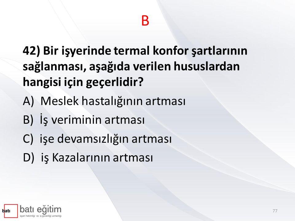 B 42) Bir işyerinde termal konfor şartlarının sağlanması, aşağıda verilen hususlardan hangisi için geçerlidir? A) Meslek hastalığının artması B) İş ve