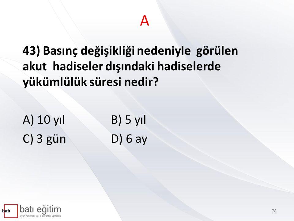A 43) Basınç değişikliği nedeniyle görülen akut hadiseler dışındaki hadiselerde yükümlülük süresi nedir? A) 10 yılB) 5 yıl C) 3 günD) 6 ay 78