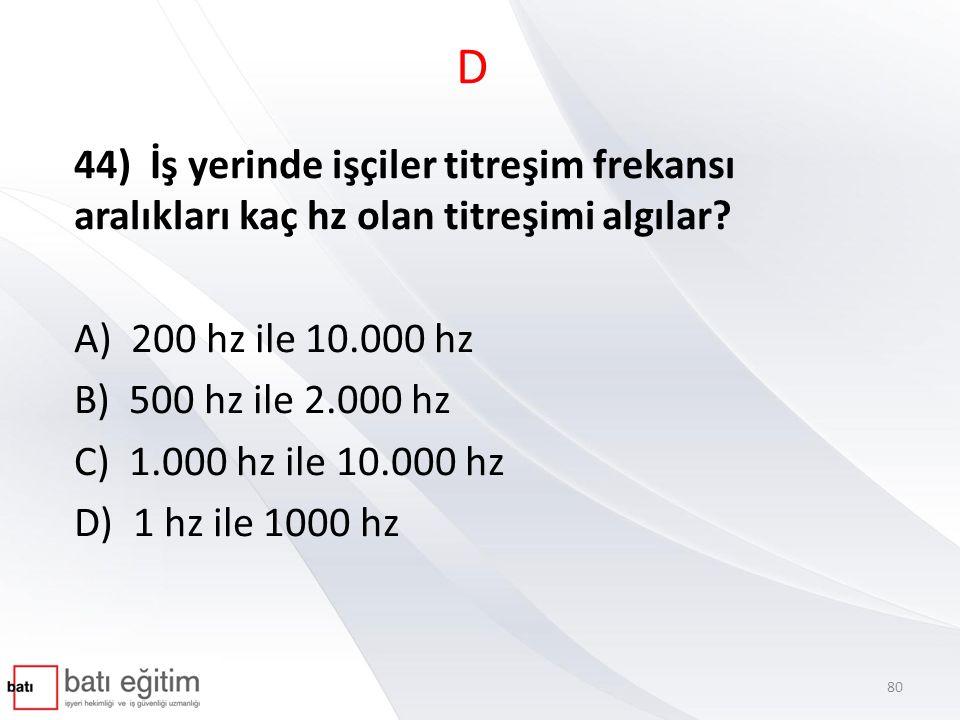 D 44) İş yerinde işçiler titreşim frekansı aralıkları kaç hz olan titreşimi algılar? A) 200 hz ile 10.000 hz B) 500 hz ile 2.000 hz C) 1.000 hz ile 10