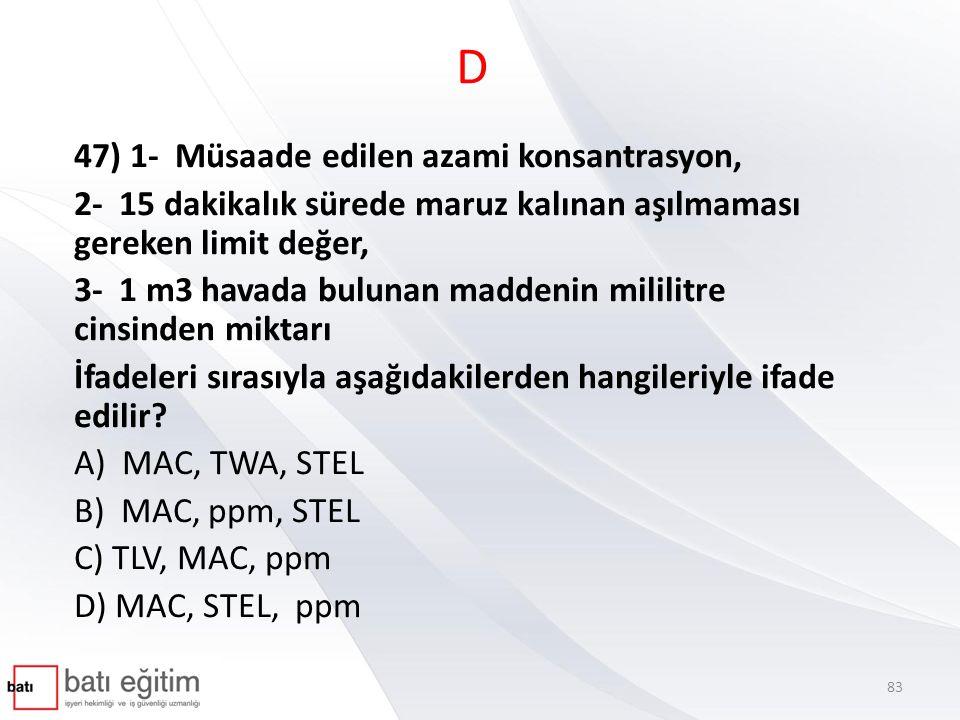 D 47) 1- Müsaade edilen azami konsantrasyon, 2- 15 dakikalık sürede maruz kalınan aşılmaması gereken limit değer, 3- 1 m3 havada bulunan maddenin mililitre cinsinden miktarı İfadeleri sırasıyla aşağıdakilerden hangileriyle ifade edilir.