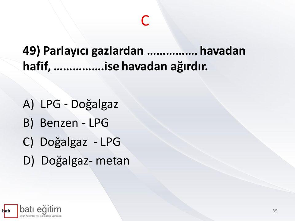 C 49) Parlayıcı gazlardan ……………. havadan hafif, …………….ise havadan ağırdır. A) LPG - Doğalgaz B) Benzen - LPG C) Doğalgaz - LPG D) Doğalgaz- metan 85