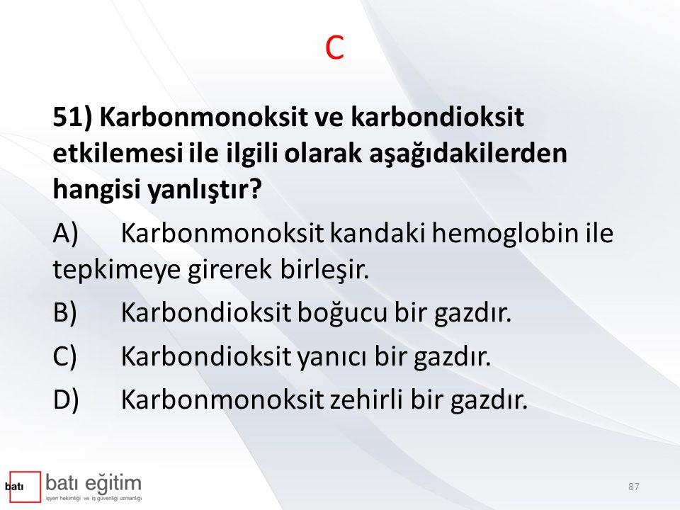 C 51) Karbonmonoksit ve karbondioksit etkilemesi ile ilgili olarak aşağıdakilerden hangisi yanlıştır? A)Karbonmonoksit kandaki hemoglobin ile tepkimey