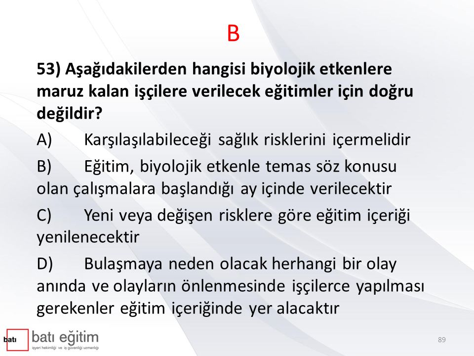 B 53) Aşağıdakilerden hangisi biyolojik etkenlere maruz kalan işçilere verilecek eğitimler için doğru değildir? A)Karşılaşılabileceği sağlık risklerin