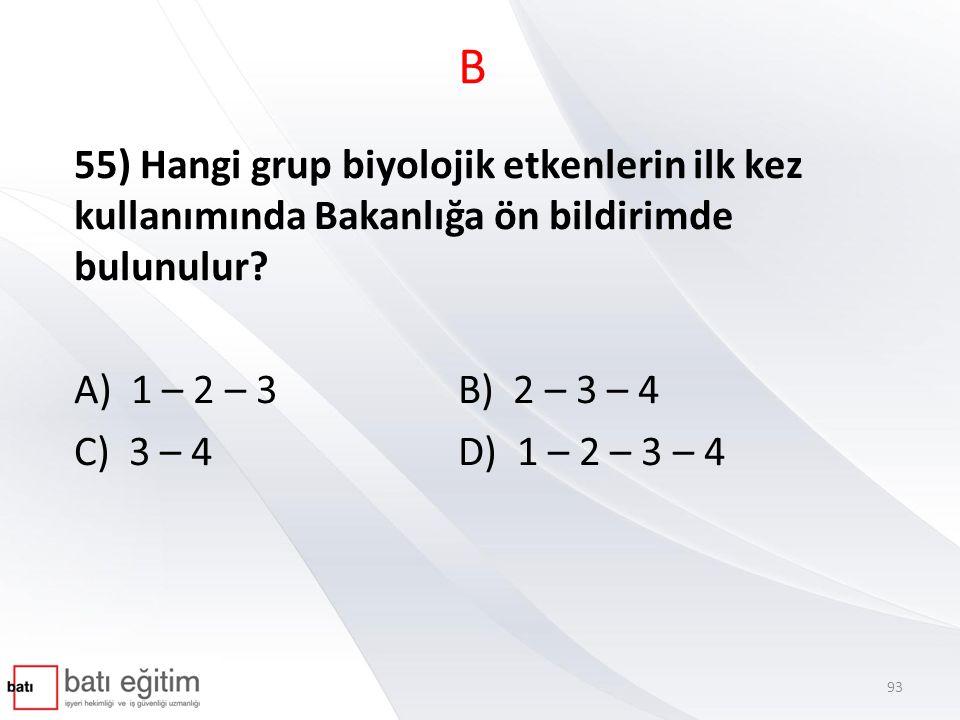 B 55) Hangi grup biyolojik etkenlerin ilk kez kullanımında Bakanlığa ön bildirimde bulunulur? A) 1 – 2 – 3B) 2 – 3 – 4 C) 3 – 4D) 1 – 2 – 3 – 4 93