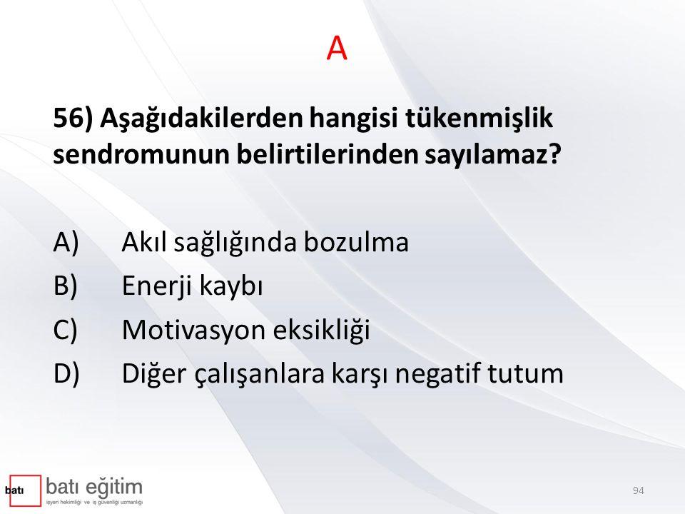 A 56) Aşağıdakilerden hangisi tükenmişlik sendromunun belirtilerinden sayılamaz? A)Akıl sağlığında bozulma B)Enerji kaybı C)Motivasyon eksikliği D)Diğ