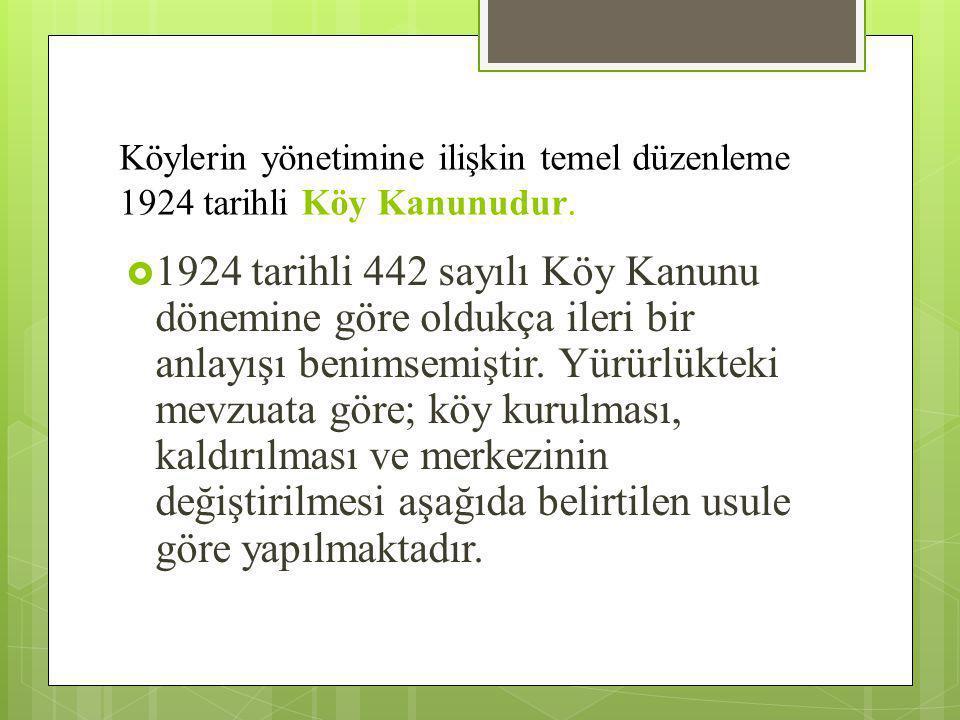 Köylerin yönetimine ilişkin temel düzenleme 1924 tarihli Köy Kanunudur.  1924 tarihli 442 sayılı Köy Kanunu dönemine göre oldukça ileri bir anlayışı