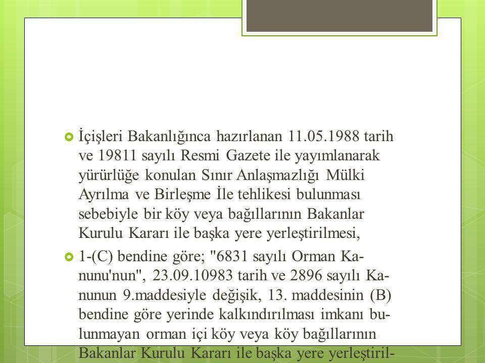  İçişleri Bakanlığınca hazırlanan 11.05.1988 tarih ve 19811 sayılı Resmi Gazete ile yayımlanarak yürürlüğe konulan Sınır Anlaşmazlığı Mülki Ayrılma ve Birleşme İle tehlikesi bulunması sebebiyle bir köy veya bağıllarının Bakanlar Kurulu Kararı ile başka yere yerleştirilmesi,  1-(C) bendine göre; 6831 sayılı Orman Ka nunu nun , 23.09.10983 tarih ve 2896 sayılı Ka nunun 9.maddesiyle değişik, 13.