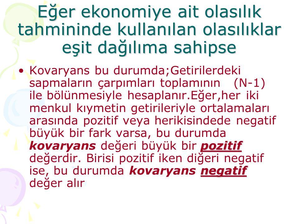 Eğer ekonomiye ait olasılık tahmininde kullanılan olasılıklar eşit dağılıma sahipse pozitif negatif •Kovaryans bu durumda;Getirilerdeki sapmaların çar