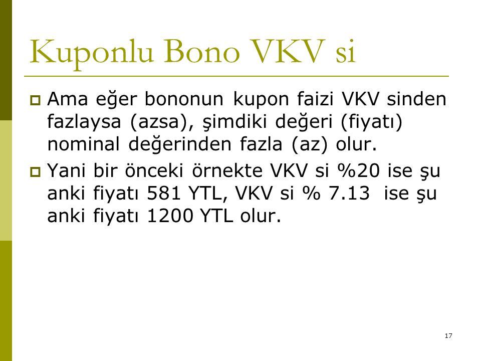 17 Kuponlu Bono VKV si  Ama eğer bononun kupon faizi VKV sinden fazlaysa (azsa), şimdiki değeri (fiyatı) nominal değerinden fazla (az) olur.  Yani b