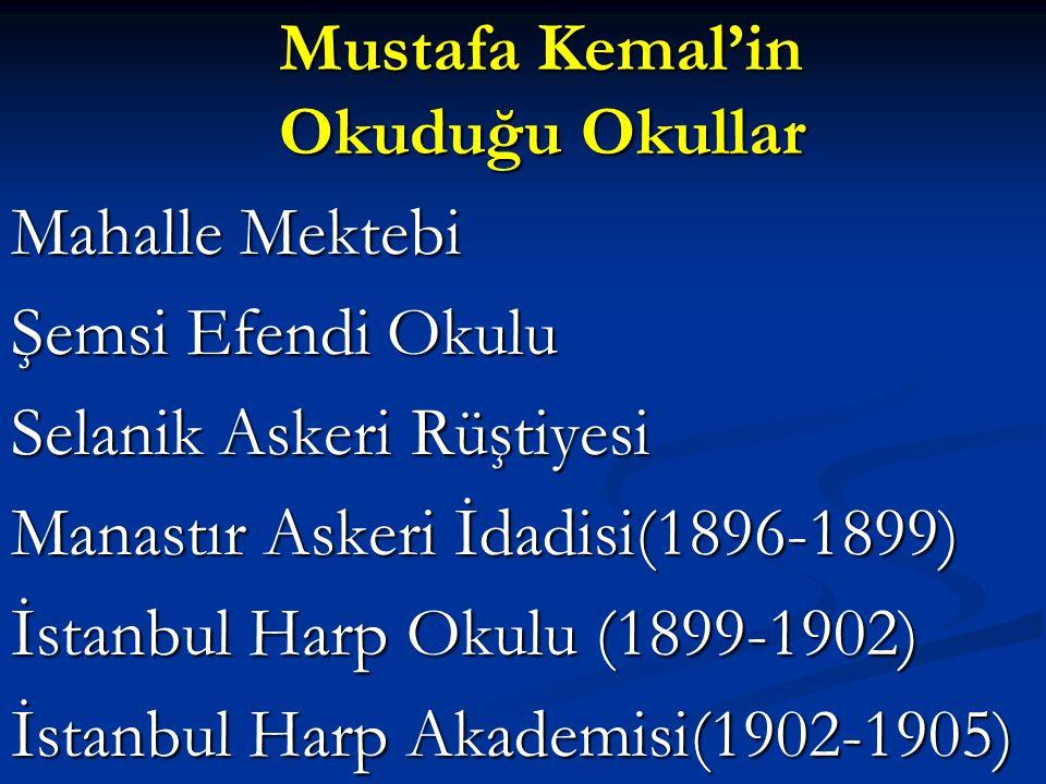 Mustafa Kemal'in Okuduğu Okullar Mustafa Kemal'in Okuduğu Okullar Mahalle Mektebi Şemsi Efendi Okulu Selanik Askeri Rüştiyesi Manastır Askeri İdadisi(1896-1899) İstanbul Harp Okulu (1899-1902) İstanbul Harp Akademisi(1902-1905)