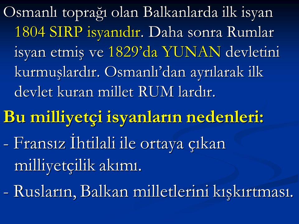 Osmanlı toprağı olan Balkanlarda ilk isyan 1804 SIRP isyanıdır. Daha sonra Rumlar isyan etmiş ve 1829'da YUNAN devletini kurmuşlardır. Osmanlı'dan ayr