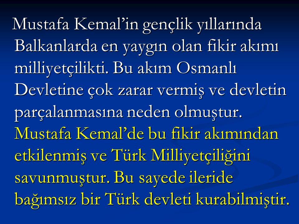 Mustafa Kemal'in gençlik yıllarında Balkanlarda en yaygın olan fikir akımı milliyetçilikti. Bu akım Osmanlı Devletine çok zarar vermiş ve devletin par