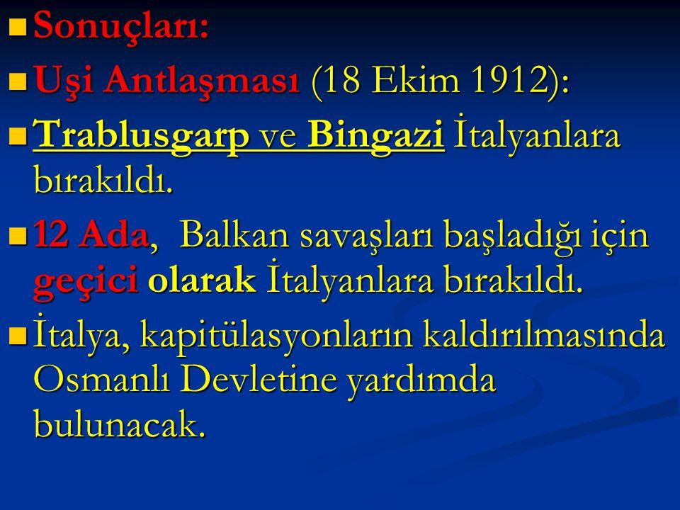  Sonuçları:  Uşi Antlaşması (18 Ekim 1912):  Trablusgarp ve Bingazi İtalyanlara bırakıldı.  12 Ada, Balkan savaşları başladığı için geçici olarak