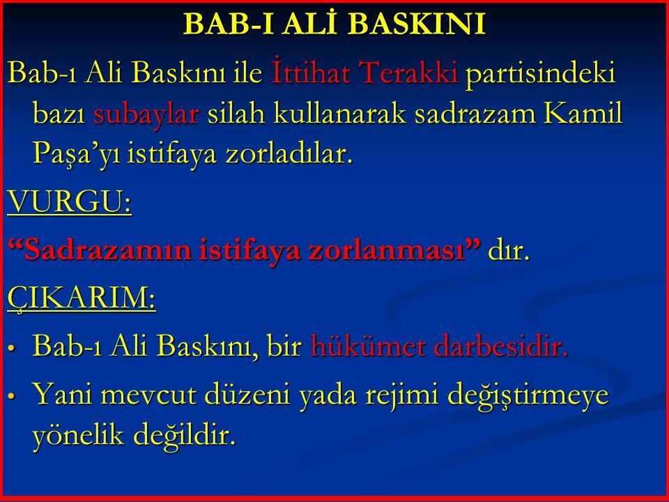 BAB-I ALİ BASKINI Bab-ı Ali Baskını ile İttihat Terakki partisindeki bazı subaylar silah kullanarak sadrazam Kamil Paşa'yı istifaya zorladılar. VURGU:
