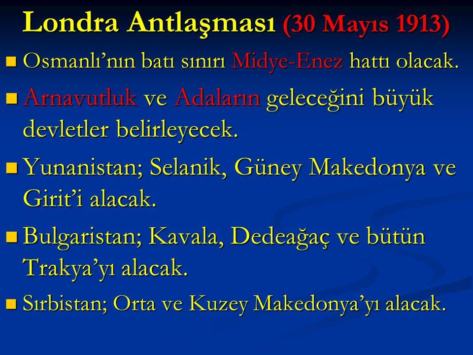 Londra Antlaşması (30 Mayıs 1913)  Osmanlı'nın batı sınırı Midye-Enez hattı olacak.  Arnavutluk ve Adaların geleceğini büyük devletler belirleyecek.