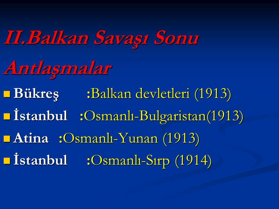 II.Balkan Savaşı Sonu Antlaşmalar  Bükreş:Balkan devletleri (1913)  İstanbul :Osmanlı-Bulgaristan(1913)  Atina :Osmanlı-Yunan (1913)  İstanbul:Osmanlı-Sırp (1914)