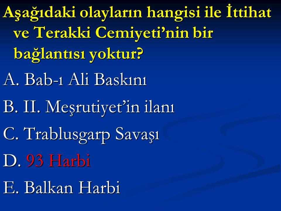 Aşağıdaki olayların hangisi ile İttihat ve Terakki Cemiyeti'nin bir bağlantısı yoktur? A. Bab-ı Ali Baskını B. II. Meşrutiyet'in ilanı C. Trablusgarp
