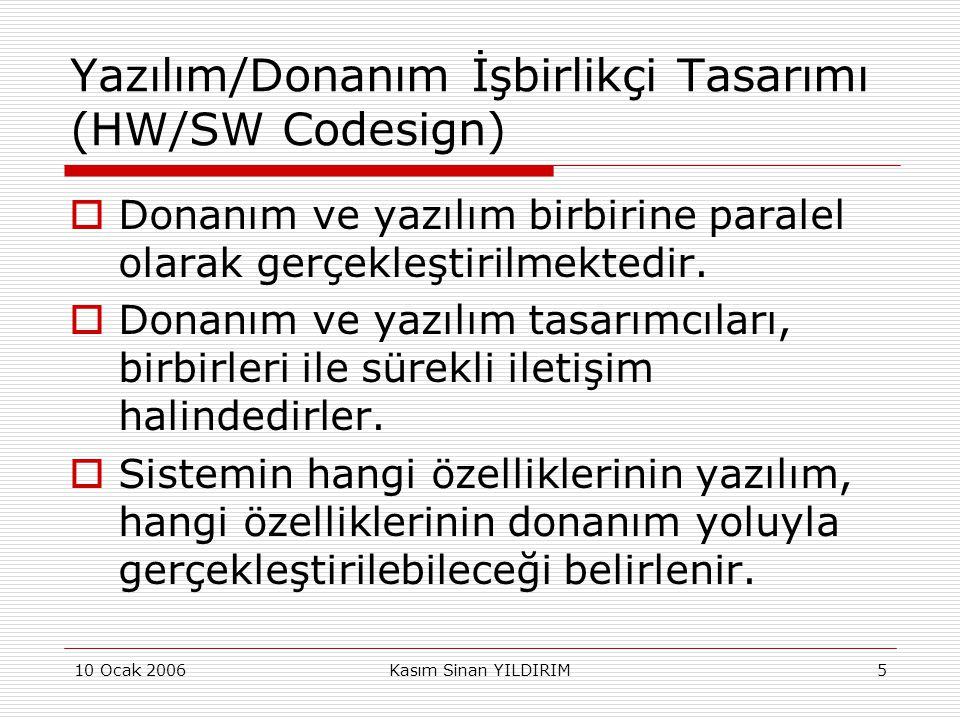 10 Ocak 2006Kasım Sinan YILDIRIM5 Yazılım/Donanım İşbirlikçi Tasarımı (HW/SW Codesign)  Donanım ve yazılım birbirine paralel olarak gerçekleştirilmek