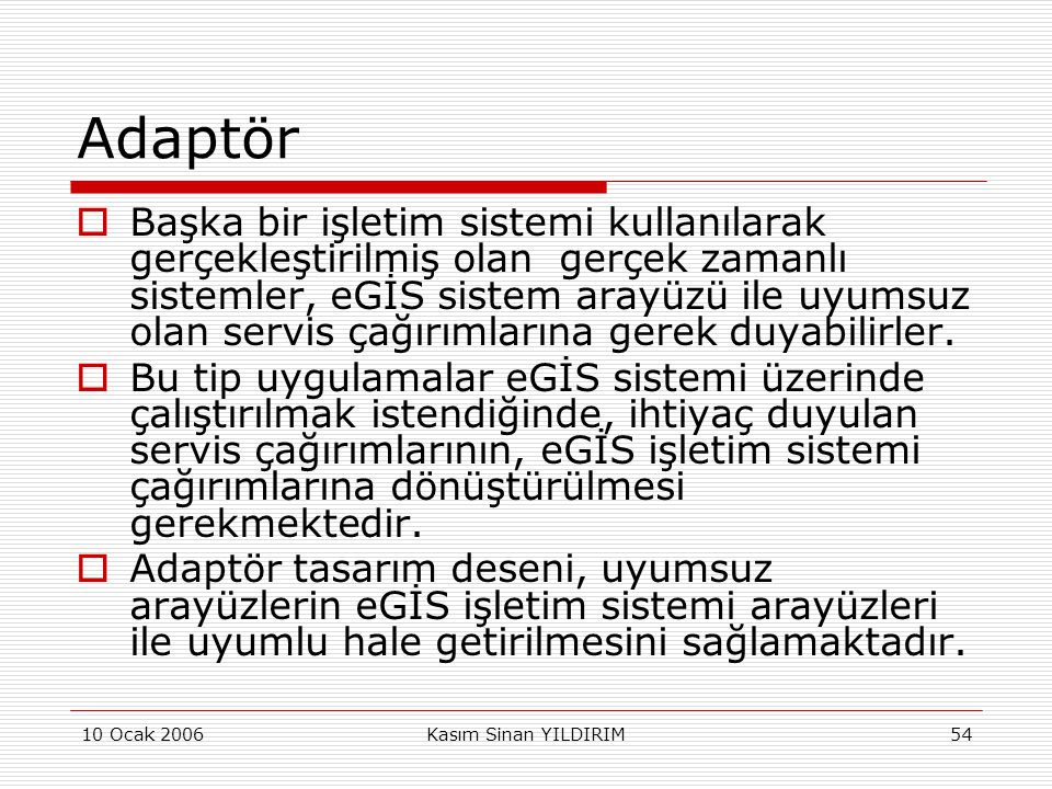 10 Ocak 2006Kasım Sinan YILDIRIM54 Adaptör  Başka bir işletim sistemi kullanılarak gerçekleştirilmiş olan gerçek zamanlı sistemler, eGİS sistem arayü
