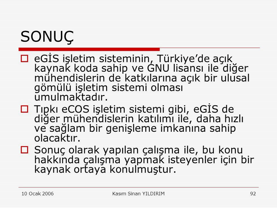 10 Ocak 2006Kasım Sinan YILDIRIM92 SONUÇ  eGİS işletim sisteminin, Türkiye'de açık kaynak koda sahip ve GNU lisansı ile diğer mühendislerin de katkıl