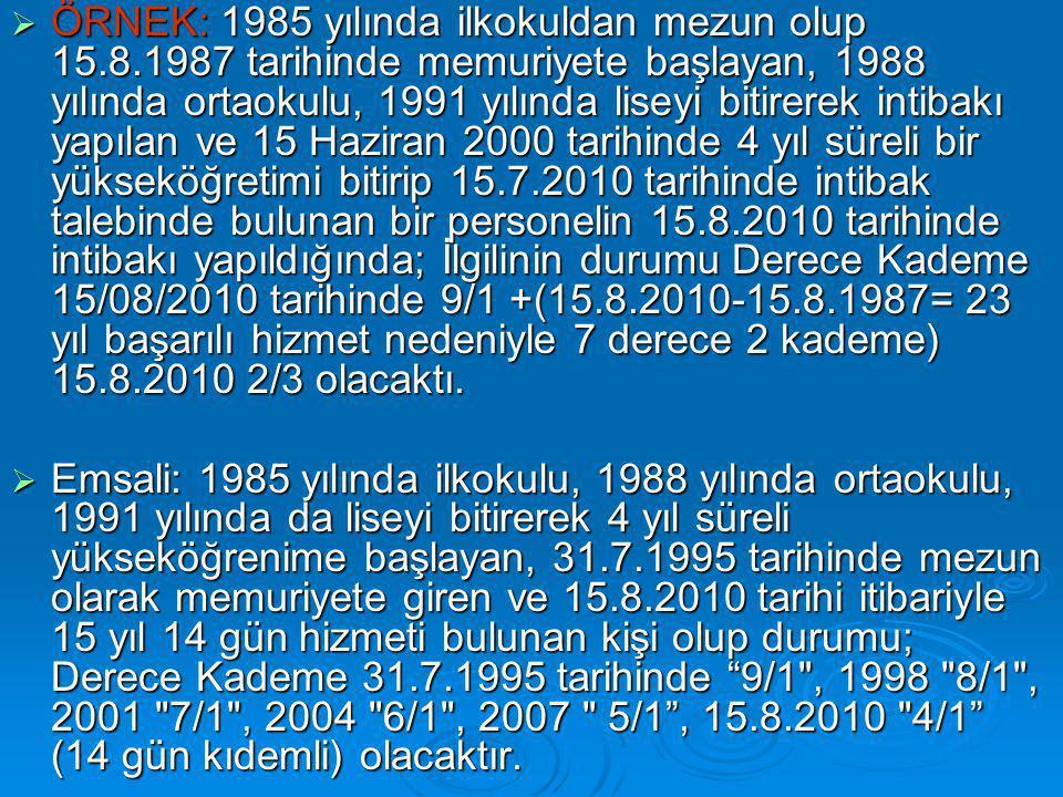  ÖRNEK: 1985 yılında ilkokuldan mezun olup 15.8.1987 tarihinde memuriyete başlayan, 1988 yılında ortaokulu, 1991 yılında liseyi bitirerek intibakı yapılan ve 15 Haziran 2000 tarihinde 4 yıl süreli bir yükseköğretimi bitirip 15.7.2010 tarihinde intibak talebinde bulunan bir personelin 15.8.2010 tarihinde intibakı yapıldığında; İlgilinin durumu Derece Kademe 15/08/2010 tarihinde 9/1 +(15.8.2010-15.8.1987= 23 yıl başarılı hizmet nedeniyle 7 derece 2 kademe) 15.8.2010 2/3 olacaktı.