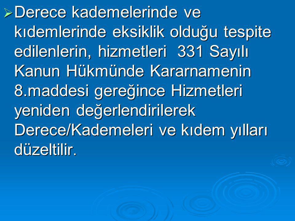  Derece kademelerinde ve kıdemlerinde eksiklik olduğu tespite edilenlerin, hizmetleri 331 Sayılı Kanun Hükmünde Kararnamenin 8.maddesi gereğince Hizmetleri yeniden değerlendirilerek Derece/Kademeleri ve kıdem yılları düzeltilir.