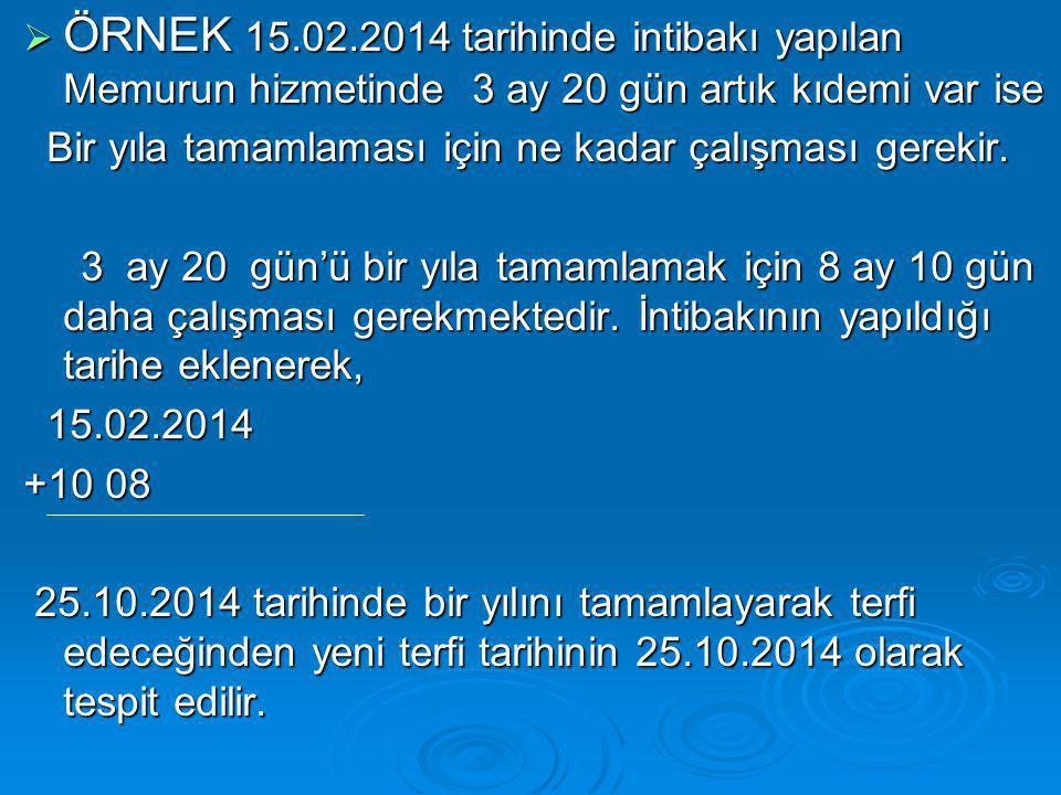  ÖRNEK 15.02.2014 tarihinde intibakı yapılan Memurun hizmetinde 3 ay 20 gün artık kıdemi var ise Bir yıla tamamlaması için ne kadar çalışması gerekir.