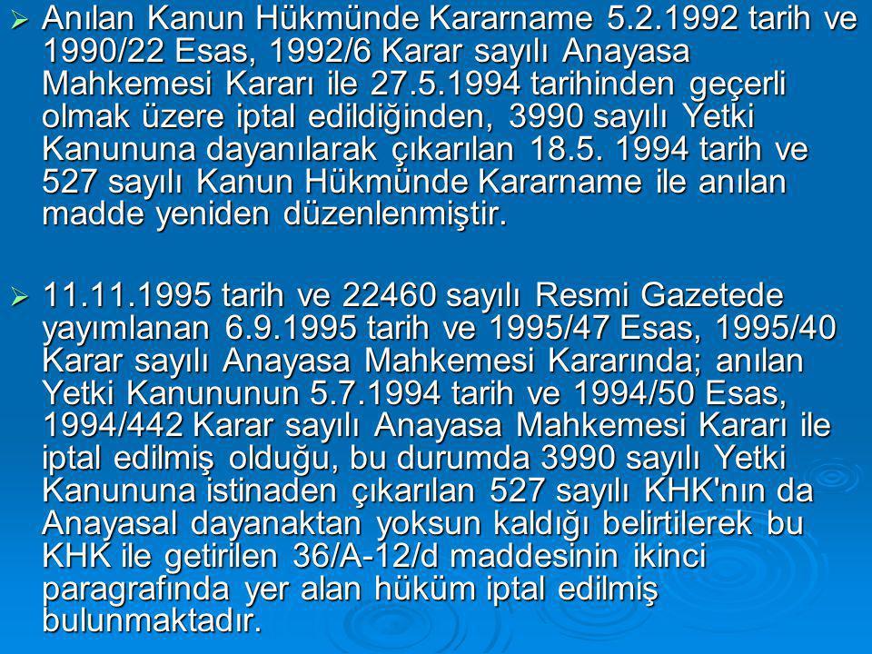  Anılan Kanun Hükmünde Kararname 5.2.1992 tarih ve 1990/22 Esas, 1992/6 Karar sayılı Anayasa Mahkemesi Kararı ile 27.5.1994 tarihinden geçerli olmak üzere iptal edildiğinden, 3990 sayılı Yetki Kanununa dayanılarak çıkarılan 18.5.