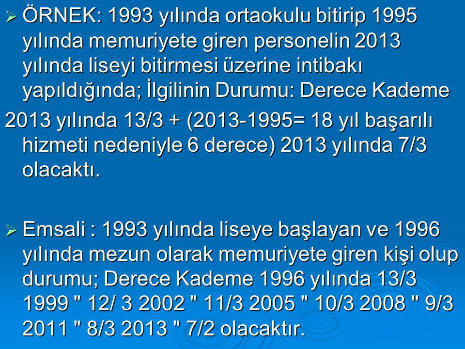  ÖRNEK: 1993 yılında ortaokulu bitirip 1995 yılında memuriyete giren personelin 2013 yılında liseyi bitirmesi üzerine intibakı yapıldığında; İlgilinin Durumu: Derece Kademe 2013 yılında 13/3 + (2013-1995= 18 yıl başarılı hizmeti nedeniyle 6 derece) 2013 yılında 7/3 olacaktı.