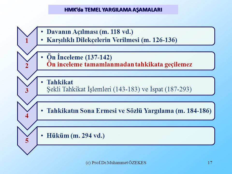 (c) Prof.Dr.Muhammet ÖZEKES17 HMK'da TEMEL YARGILAMA AŞAMALARI 1 •Davanın Açılması (m. 118 vd.) •Karşılıklı Dilekçelerin Verilmesi (m. 126-136) 2 •Ön