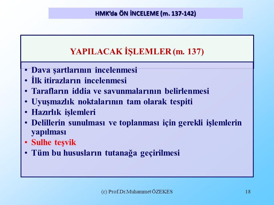 (c) Prof.Dr.Muhammet ÖZEKES18 HMK'da ÖN İNCELEME (m. 137-142) YAPILACAK İŞLEMLER (m. 137) •Dava şartlarının incelenmesi •İlk itirazların incelenmesi •
