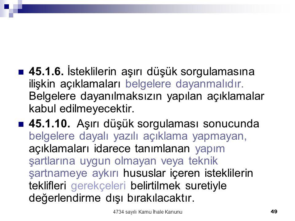 4734 sayılı Kamu İhale Kanunu49  45.1.6. İsteklilerin aşırı düşük sorgulamasına ilişkin açıklamaları belgelere dayanmalıdır. Belgelere dayanılmaksızı
