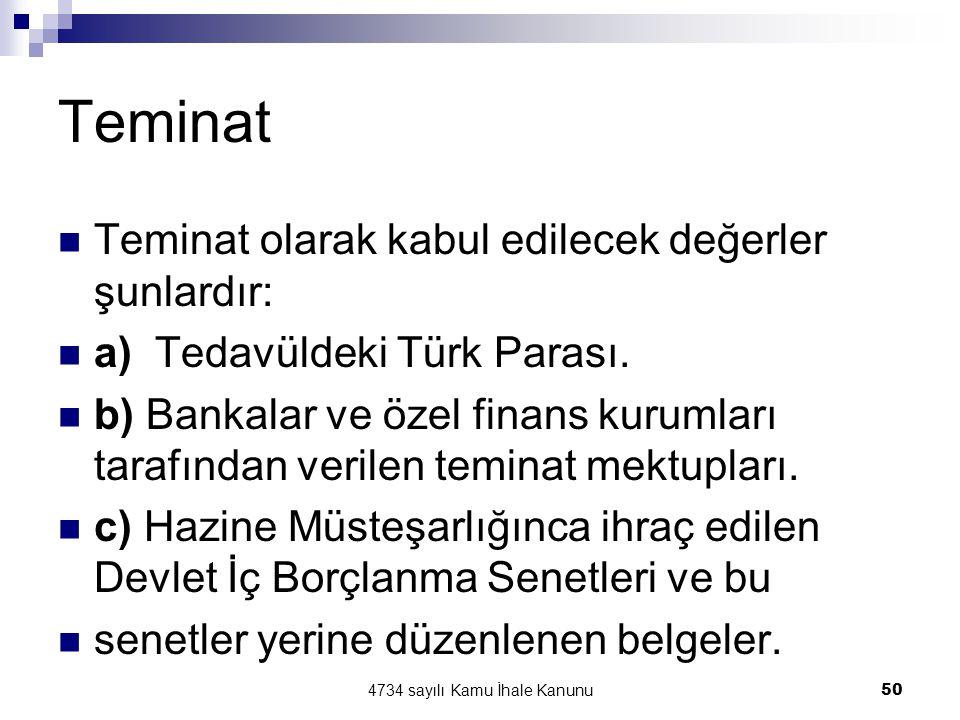 4734 sayılı Kamu İhale Kanunu50 Teminat  Teminat olarak kabul edilecek değerler şunlardır:  a) Tedavüldeki Türk Parası.  b) Bankalar ve özel finans