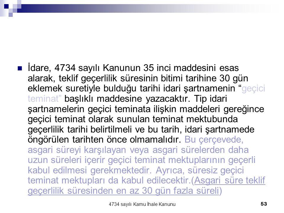 4734 sayılı Kamu İhale Kanunu53  İdare, 4734 sayılı Kanunun 35 inci maddesini esas alarak, teklif geçerlilik süresinin bitimi tarihine 30 gün eklemek