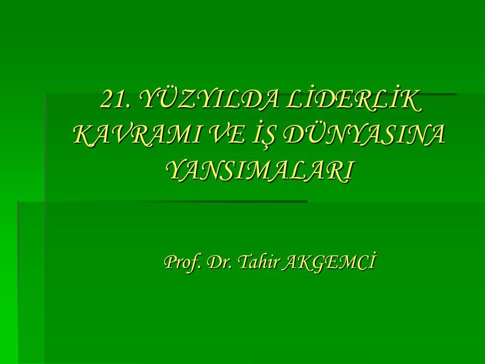 21. YÜZYILDA LİDERLİK KAVRAMI VE İŞ DÜNYASINA YANSIMALARI Prof. Dr. Tahir AKGEMCİ