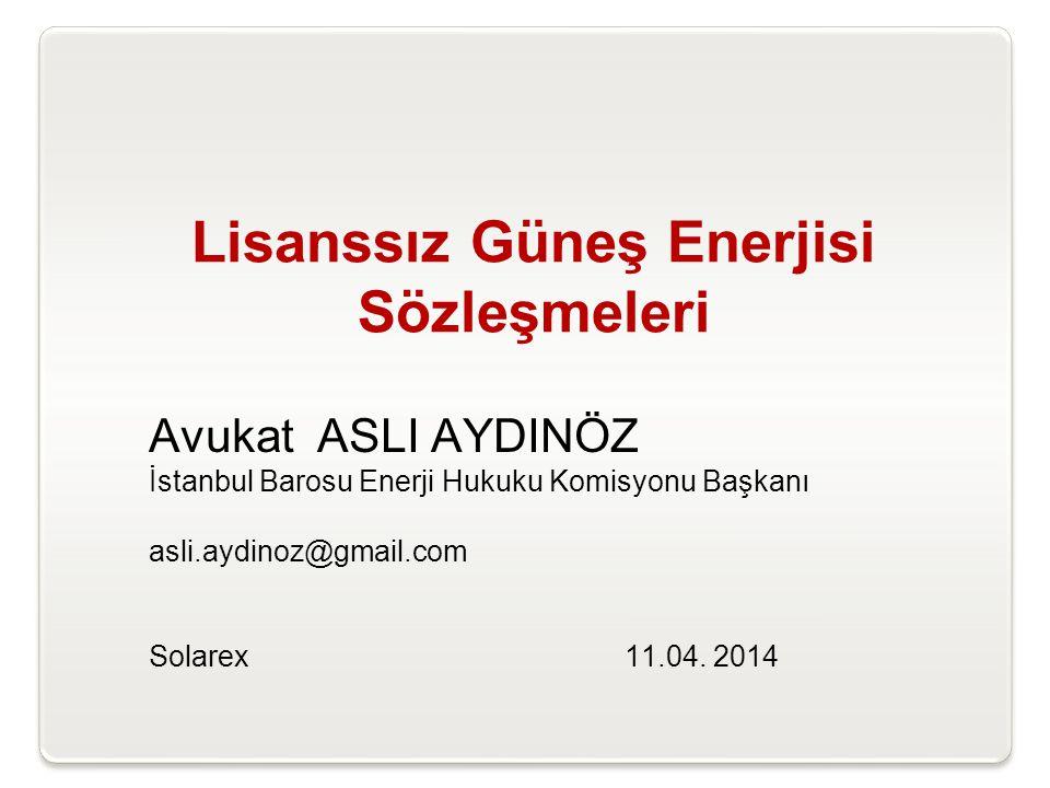 Lisanssız Güneş Enerjisi Sözleşmeleri Avukat ASLI AYDINÖZ İstanbul Barosu Enerji Hukuku Komisyonu Başkanı asli.aydinoz@gmail.com Solarex 11.04. 2014
