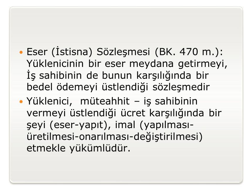 Eser (İstisna) Sözleşmesi (BK. 470 m.): Yüklenicinin bir eser meydana getirmeyi, İş sahibinin de bunun karşılığında bir bedel ödemeyi üstlendiği söz