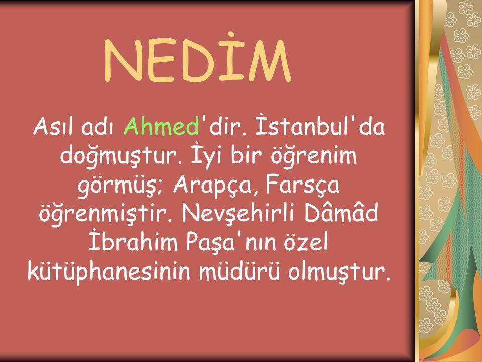 NEDİM Asıl adı Ahmed'dir. İstanbul'da doğmuştur. İyi bir öğrenim görmüş; Arapça, Farsça öğrenmiştir. Nevşehirli Dâmâd İbrahim Paşa'nın özel kütüphanes
